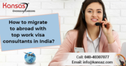 How to Migrate To Abroad With Top Work Visa Consultants in India?